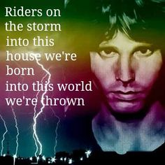 Riders On the Storm/ Doors. Every time a storm blows in, this song comes to mind. Morrison speaks to us still today.