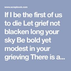 If I be the first of us to die Let grief not blacken long your sky Be bold yet modest in your grieving There is a change but not a leaving For just as death is part of life The dead live on forever in the living And all the gathered riches of our journey