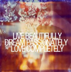 live beautifully, dream passionately, love completely