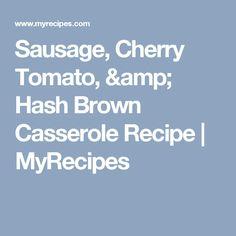 Sausage, Cherry Tomato, & Hash Brown Casserole Recipe | MyRecipes