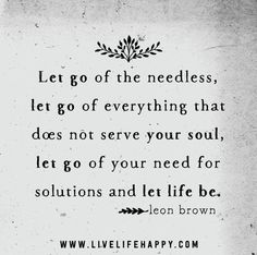 """""""Let go of the needless, let go of everything that does not serve your soul, let go of your need for solutions and let life be."""" -Leon Brown"""