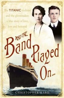 And the Band Played On: The Titanic Violinist and the Glovemaker - A True Story of Love, Loss and Betrayal The Titanic Violinist and the Glovemaker - A True Story of Love, Loss and Betrayal By Christopher Ward