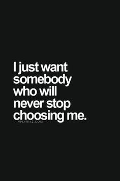 I just want somebody who will never stop choosing me.