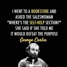 "Wise Quotes From George Carlin: ""I went to a bookstore and asked the saleswoman 'Where''s the self-help section?' she said if she told me it would defeat the purpose."""