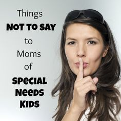 7 things NOT to say to Moms of special needs kids... Great read! Visit www.thebusymom.com for more awesome blog posts!