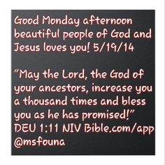 "Good Monday afternoon beautiful people of God and Jesus loves you! 5/19/14  ""May the Lord, the God of your ancestors, increase you a thousand times and bless you as he has promised!"" DEU 1:11 NIV Bible.com/app @msfouna"
