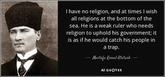 I have no religion, and at times I wish all religions at the bottom of the sea. He is a weak ruler who needs religion to uphold his government; it is as if he would catch his people in a trap.