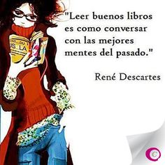 "Leer buenos libros... Eso lo disfruto!!!! ""Reading good books is like having conversations with the finest minds of the past"""