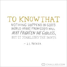 To know that nothing happens in God's world apart from God's will may frighten the godless, but it stabilizes the saints. ~ J. I. Packer