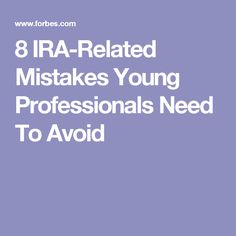 8 IRA-Related Mistakes Young Professionals Need To Avoid