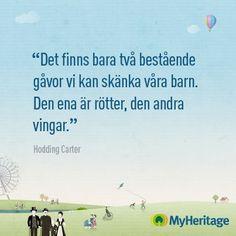 """""""Det finns bara två bestående gåvor vi kan skänka våra barn. Det ena är rötter, den andra vingar."""" Hodding Carter"""