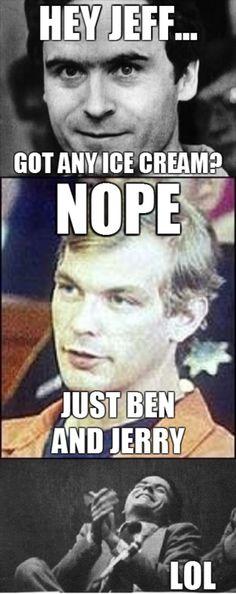 Jeffrey Dahmer, ohmahgawd.