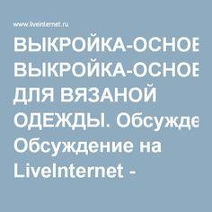 ВЫКРОЙКА-ОСНОВА ДЛЯ ВЯЗАНОЙ ОДЕЖДЫ. Обсуждение на LiveInternet - Российский Сервис Онлайн-Дневников