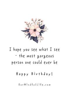 I hope you see what I see - the most gorgeous person one could ever be.- sweet birthday wishes for girlfriend or wife Birthday Quotes For Girlfriend, Birthday Message For Friend, Birthday Quotes For Her, Birthday Posts, Girlfriend Quotes, Birthday Messages, Happy Birthday Me, Brother Birthday, Birthday Ideas