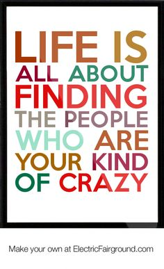 LIfe is all about finding the people who are your kind of crazy