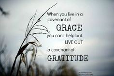 When you live in a covenant of grace you can't help but live out a covenant of gratitude.