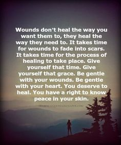 Wounds don't heal the way you want them to, they heal the way they need to. It takes time for wounds to fade into scars. It takes time f...