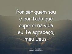 Por ser quem sou e por tudo que superei na vida eu Te agradeço, meu Deus!