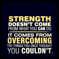 Strength doesn't come from what you can do. You struggle at this. Now at six, I hope it gets easier with time.