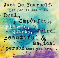 Just be yourself. let people see the real, imperfect, flawed ,quirky,weird,beautiful and magical person you are..