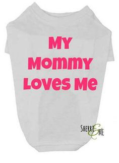 Check out this item in my Etsy shop https://www.etsy.com/listing/222123312/my-mommy-loves-me-dog-t-shirt