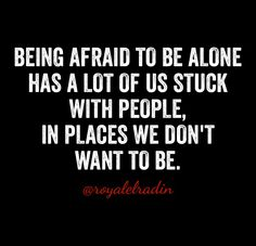 BEING AFRAID TO BE ALONE HAS A LOT OF US STUCK WITH PEOPLE, IN PLACES WE DON'T WANT TO BE.