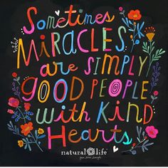 Sometimes miracles are simply good people with kind hearts. For positive messages and help tools head on to Altogether Beautiful Happy Thoughts, Positive Thoughts, Positive Quotes, Positive Messages, Life Thoughts, Spiritual Quotes, Kindness Matters, Kindness Quotes, Natural Life Quotes