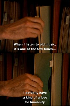 When I listen to old music, it's one of the few times I actually have a kind of a love for humaity.
