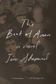 "The Book of Aron By Jim Shepard - ""A masterpiece"" (The Washington Post): In this National Book Award finalist, 13-year-old Aron fights to survive amid the despair and brutality of Nazi persecution. ""This book needs to be read"" (Anthony Doerr, author of All the Light We Cannot See)."