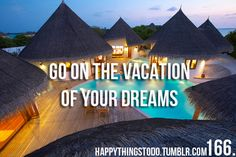 Go on the vacation of my dreams.