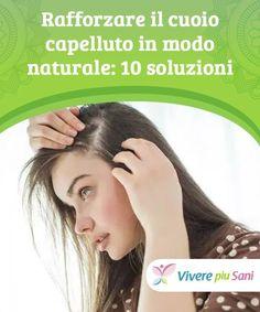 Rafforzare il cuoio capelluto in modo naturale  10 soluzioni ca7ac8025560