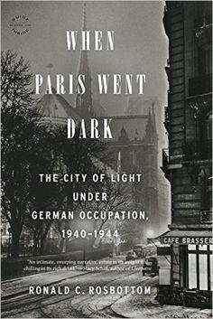 When Paris Went Dark: The City of Light Under German Occupation, 1940-1944: Ronald C. Rosbottom: 9780316217439: Amazon.com: Books