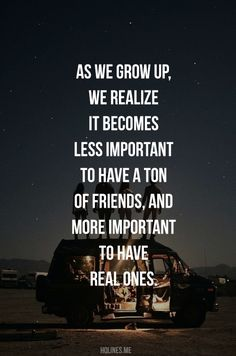 """As we grow up, we realize it becomes less important to have a ton of friends, and more important to have real ones."" - Unknown"