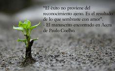 """""""El éxito no proviene del reconocimiento ajeno. Es el resultado de lo que sembraste con amor"""".   - El manuscrito encontrado en Accra de Paulo Coelho."""