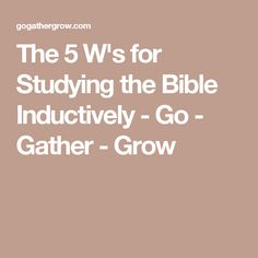 The 5 W's for Studying the Bible Inductively - Go - Gather - Grow