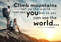 Climb mountains, not so the world can see you, but so you can see the world.