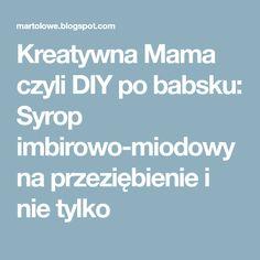 Kreatywna Mama czyli DIY po babsku: Syrop imbirowo-miodowy na przeziębienie i nie tylko
