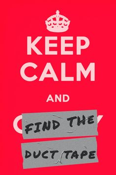 Keep calm and find the duct tape.