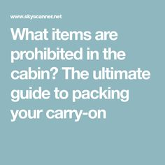 What items are prohibited in the cabin? The ultimate guide to packing your carry-on