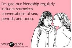 I'm glad our friendship regularly includes shameless conversations of sex,  periods and poop.