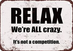 Primitives by Kathy Box Sign - wide by high by deep. Phrase is: Relax We're All Crazy, It's Not a Competition. Black Sign made with the distressed look. Sign Quotes, Funny Quotes, Serious Quotes, Weird Words, Something To Remember, Good Advice, Metal Signs, Good Books, Laughter