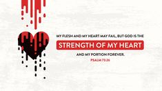 My flesh and my heart may fail, but God is the strength of my heart and my portion forever —Psalm 73:26