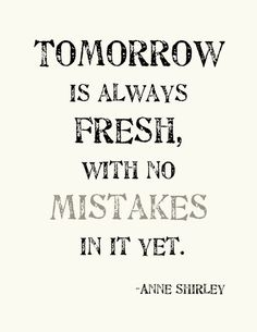 tomorrow is always fresh, with no mistakes in it yet...Anne of Green Gables