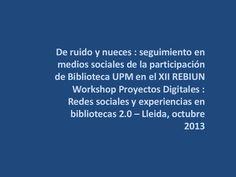 De ruido y nueces : seguimiento en medios sociales de la participación de Biblioteca UPM en el XII REBIUN Workshop Proyectos Digitales : Redes sociales y experiencias en bibliotecas web 2.0 / @biblioupm | #nuevafronterabupm