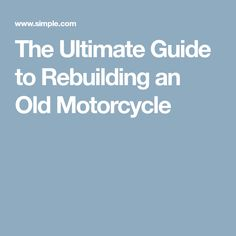 The Ultimate Guide to Rebuilding an Old Motorcycle