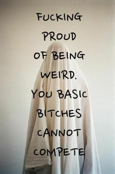 fucking proud of being weird. you basic bitches cannot compete.
