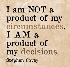 I am not a product of my circumstances. I am a product of my decisions. ~Stephen Covey. Yep!