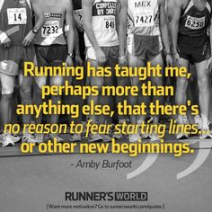 """Running has taught me, perhaps more than anything else, that there's no reason to fear starting lines...or other new beginnings."" Amby Burfoot"