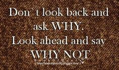 Don't look back and ask WHY. Look ahead and say WHY NOT. #MoveForward