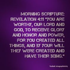 "Morning Scripture:    Revelation 4:11 ""You are worthy, our Lord and God, to receive glory and honor and power, for you created all things, and by your will they were created and have their being."" #morningscripture #morningscripture #scripturequote #biblequote #instabible #instaquote #quote #seekgod #godsword #godislove #gospel #jesus #jesussaves #teamjesus #LHBK #youthministry #preach #testify #pray #rollin4Christ #atruegospelministry"